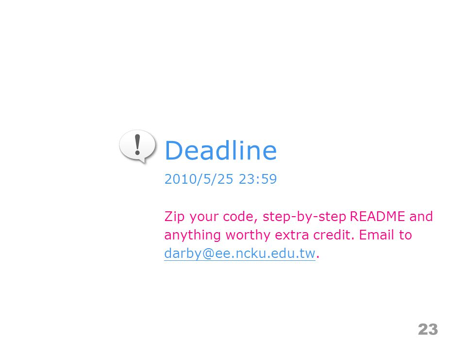 Deadline 23 2010/5/25 23:59 Zip your code, step-by-step README and anything worthy extra credit.