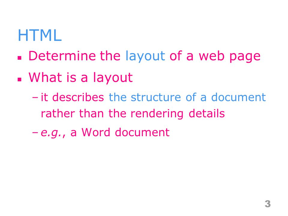 HTML Determine the layout of a web page What is a layout –it describes the structure of a document rather than the rendering details –e.g., a Word document 3