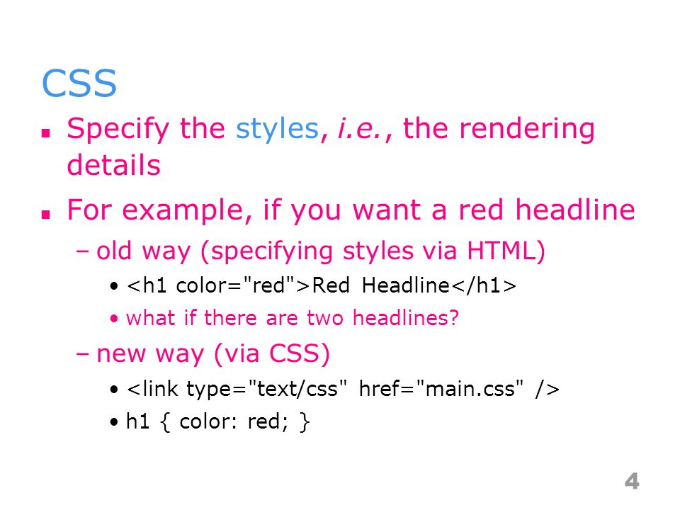 CSS Specify the styles, i.e., the rendering details For example, if you want a red headline –old way (specifying styles via HTML) Red Headline what if there are two headlines.