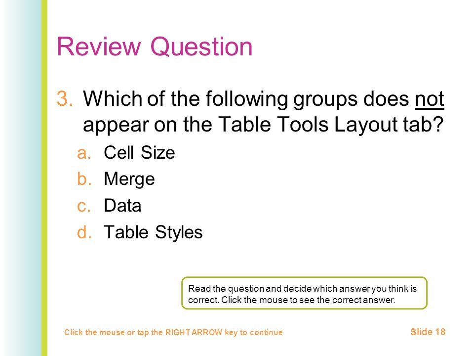 Review Question 3.Which of the following groups does not appear on the Table Tools Layout tab? a.Cell Size b.Merge c.Data d.Table Styles Click the mou