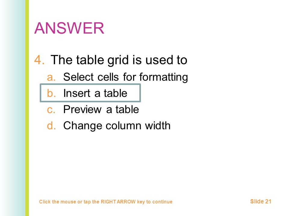 ANSWER 4.The table grid is used to a.Select cells for formatting b.Insert a table c.Preview a table d.Change column width Click the mouse or tap the RIGHT ARROW key to continue Slide 21