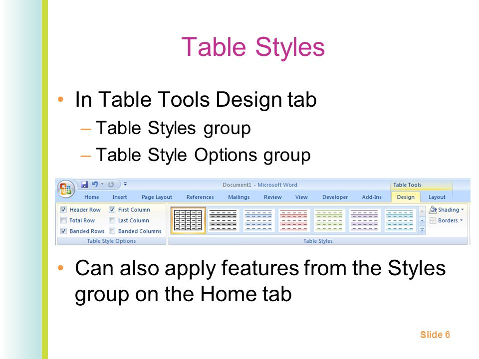 Table Styles In Table Tools Design tab –Table Styles group –Table Style Options group Can also apply features from the Styles group on the Home tab Sl