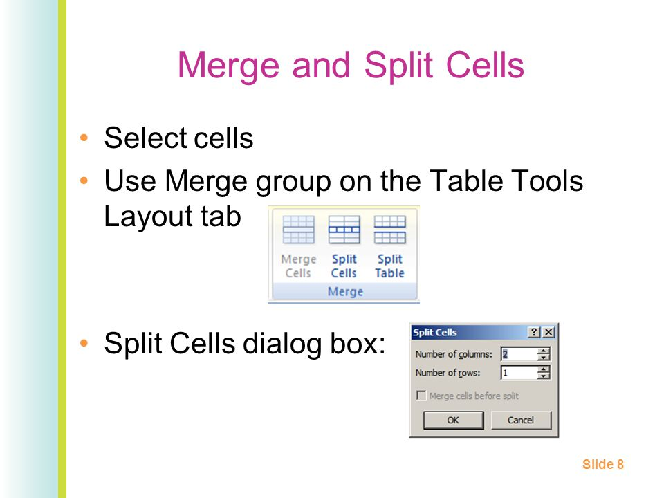 Merge and Split Cells Select cells Use Merge group on the Table Tools Layout tab Split Cells dialog box: Slide 8