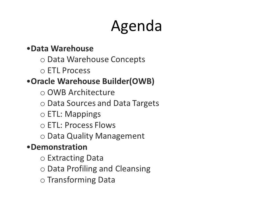 Agenda Data Warehouse o Data Warehouse Concepts o ETL Process Oracle Warehouse Builder(OWB) o OWB Architecture o Data Sources and Data Targets o ETL: