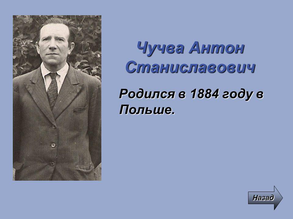 Чучва Антон Станиславович Родился в 1884 году в Польше. Назад