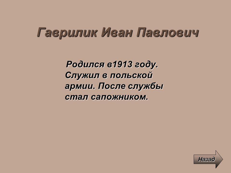 Гаврилик Иван Павлович Родился в1913 году. Служил в польской армии. После службы стал сапожником. Родился в1913 году. Служил в польской армии. После с