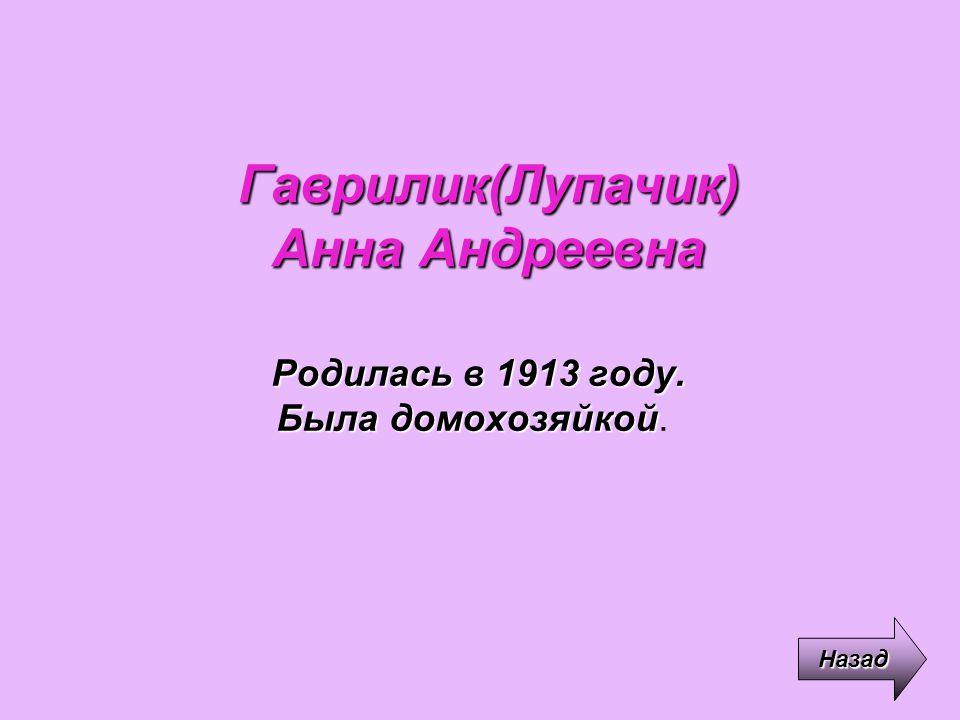 Гаврилик(Лупачик) Анна Андреевна Родилась в 1913 году. Была домохозяйкой Родилась в 1913 году. Была домохозяйкой. Назад