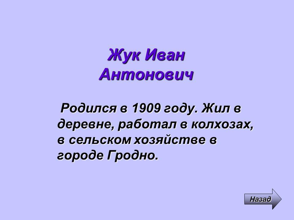 Жук Иван Антонович Родился в 1909 году. Жил в деревне, работал в колхозах, в сельском хозяйстве в городе Гродно. Назад