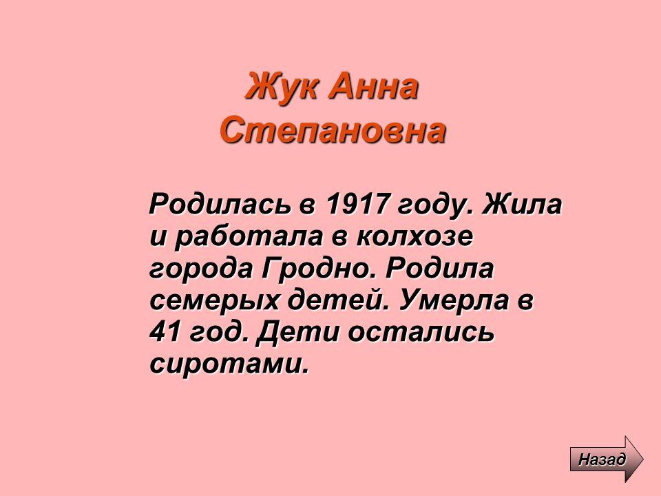 Жук Анна Степановна Родилась в 1917 году. Жила и работала в колхозе города Гродно. Родила семерых детей. Умерла в 41 год. Дети остались сиротами. Наза