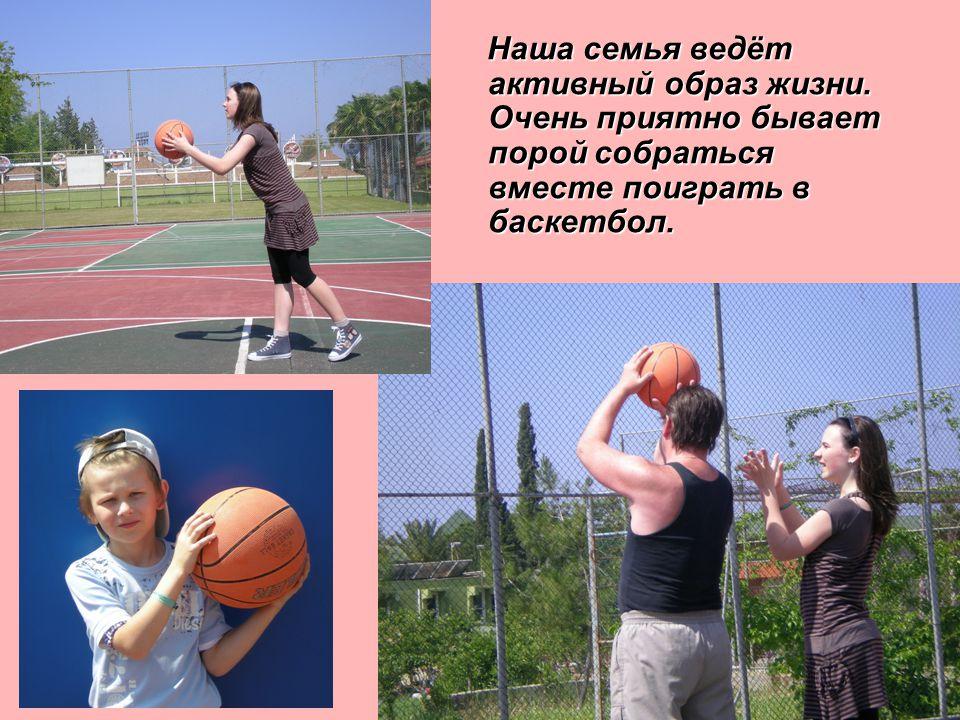 Наша семья ведёт активный образ жизни. Очень приятно бывает порой собраться вместе поиграть в баскетбол.