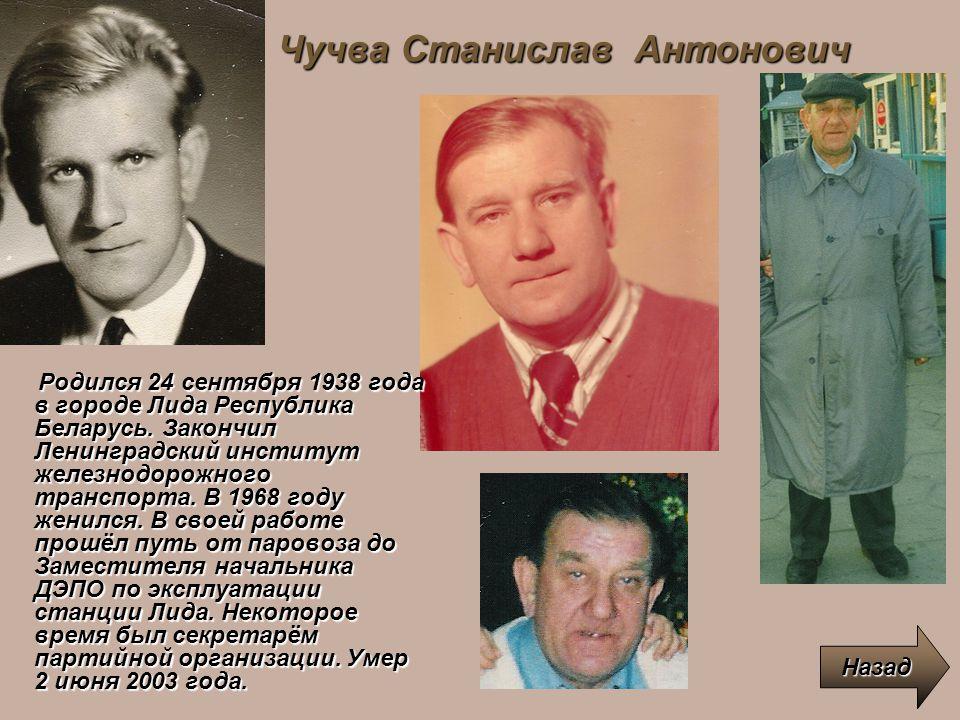 Чучва Станислав Антонович Назад Родился 24 сентября 1938 года в городе Лида Республика Беларусь. Закончил Ленинградский институт железнодорожного тран