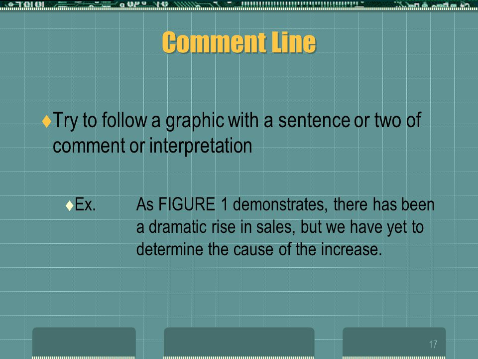 16 Referencing Introduce the graphic by number, and explain the purpose of the graphic If the graphic immediately follows its sentence reference, then