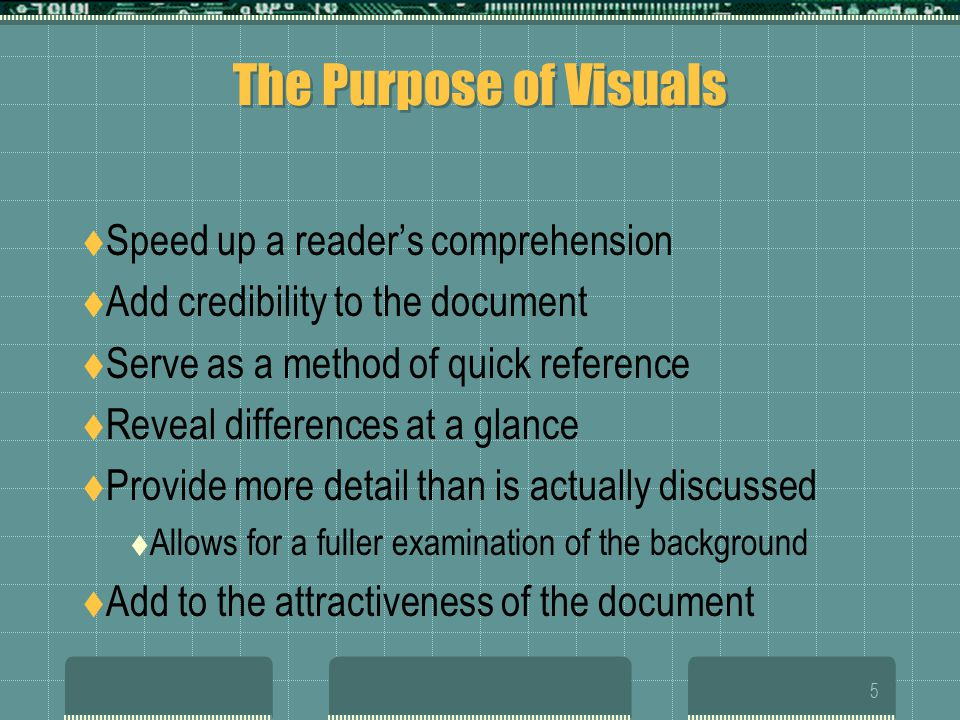 5 The Purpose of Visuals Speed up a readers comprehension Add credibility to the document Serve as a method of quick reference Reveal differences at a glance Provide more detail than is actually discussed Allows for a fuller examination of the background Add to the attractiveness of the document