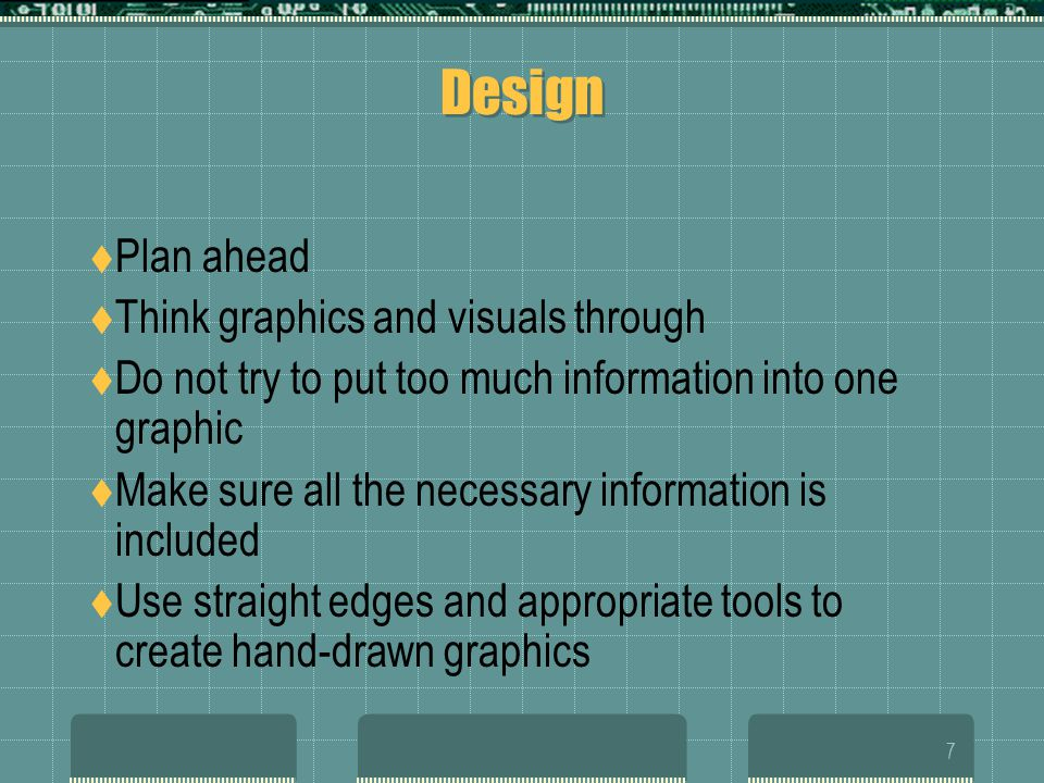 7 Design Plan ahead Think graphics and visuals through Do not try to put too much information into one graphic Make sure all the necessary information is included Use straight edges and appropriate tools to create hand-drawn graphics