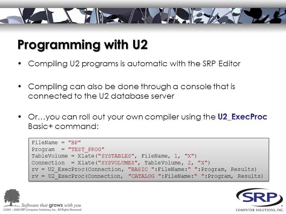 Programming with U2 FileName = BP Program = TEST_PROG TableVolume = Xlate( SYSTABLES , FileName, 1, X ) Connection = Xlate( SYSVOLUMES , TableVolume, 2, X ) rv = U2_ExecProc(Connection, BASIC :FileName: :Program, Results) rv = U2_ExecProc(Connection, CATALOG :FileName: :Program, Results)