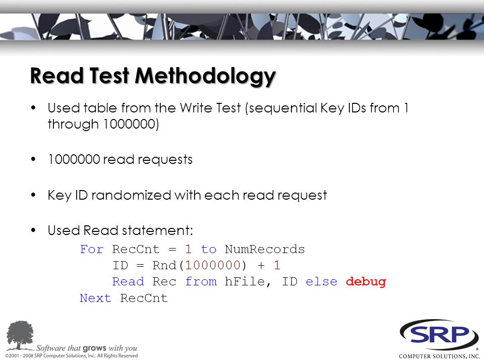 Read Test Methodology Used table from the Write Test (sequential Key IDs from 1 through 1000000) 1000000 read requests Key ID randomized with each read request Used Read statement: For RecCnt = 1 to NumRecords ID = Rnd(1000000) + 1 Read Rec from hFile, ID else debug Next RecCnt