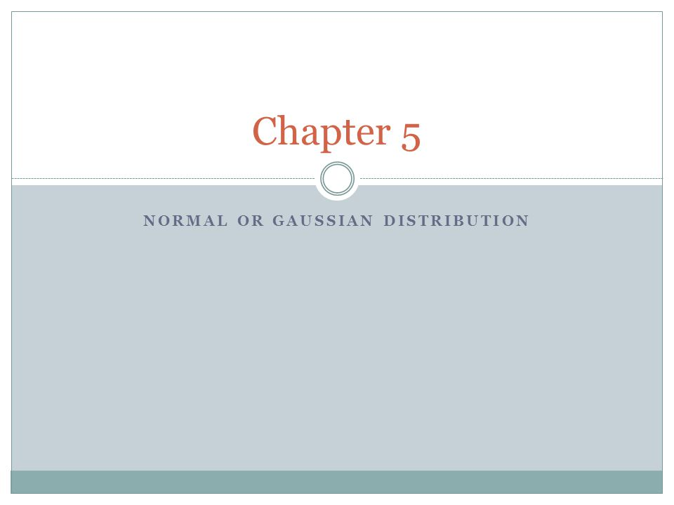 NORMAL OR GAUSSIAN DISTRIBUTION Chapter 5