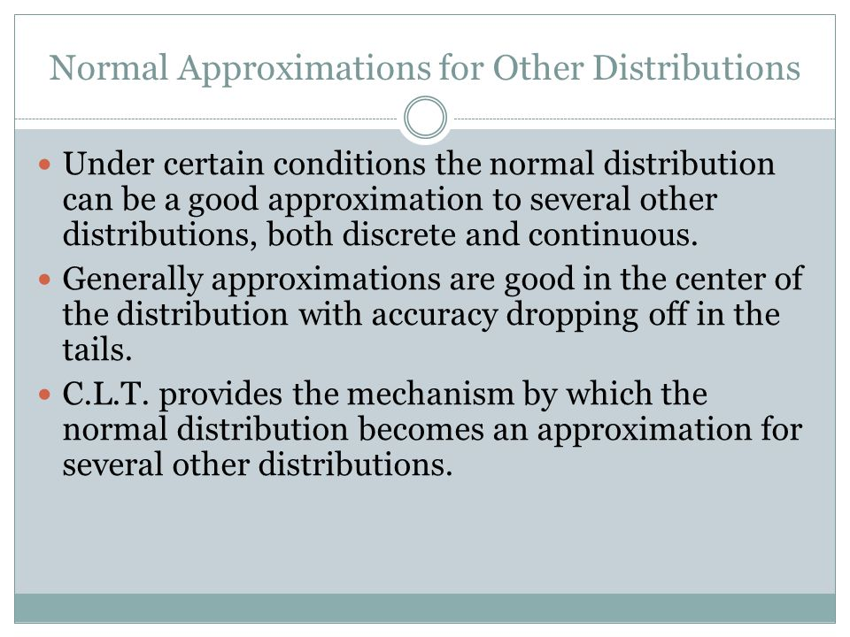 Normal Approximations for Other Distributions Under certain conditions the normal distribution can be a good approximation to several other distributions, both discrete and continuous.