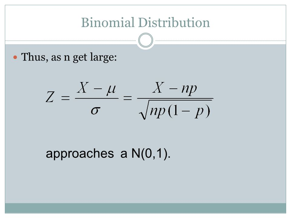 Binomial Distribution Thus, as n get large: approaches a N(0,1).