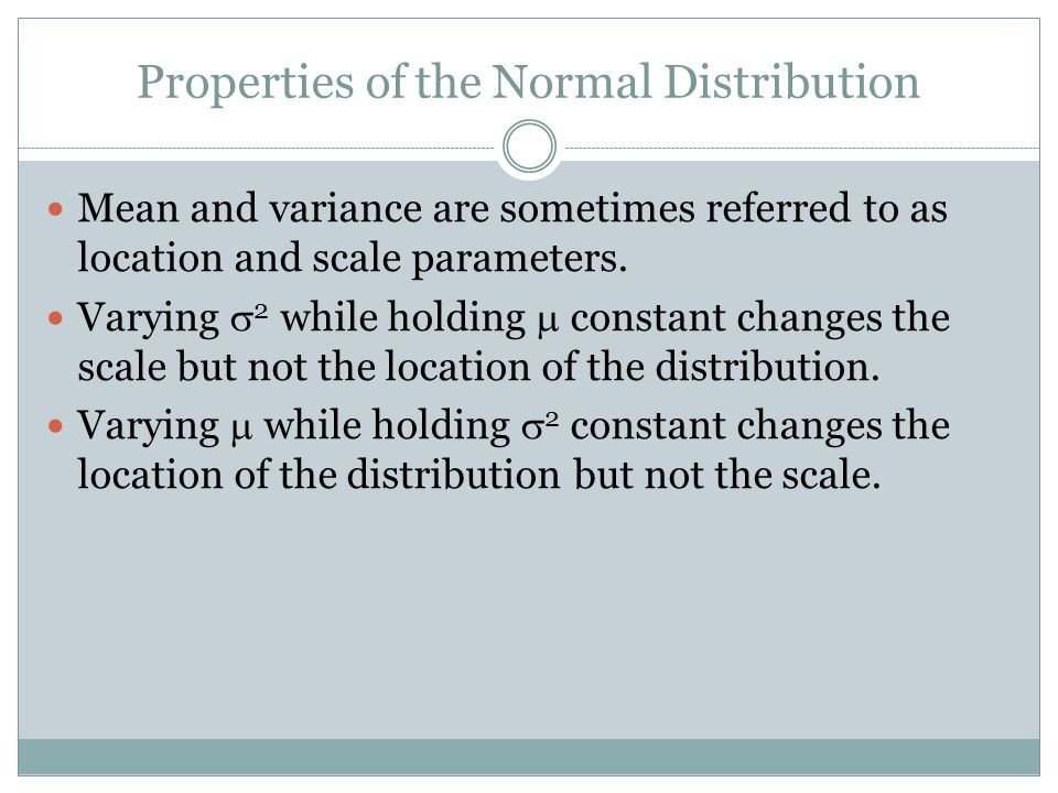 Properties of the Normal Distribution Mean and variance are sometimes referred to as location and scale parameters.