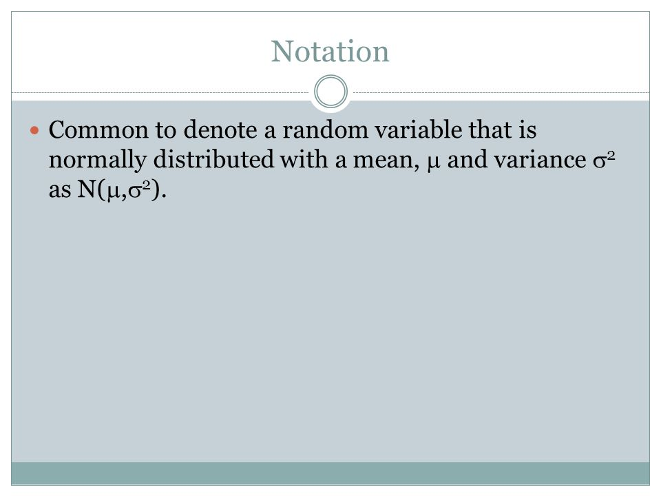 Notation Common to denote a random variable that is normally distributed with a mean, and variance 2 as N(, 2 ).
