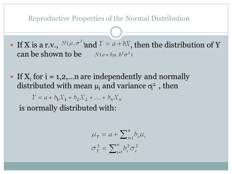 Reproductive Properties of the Normal Distribution If X is a r.v., and, then the distribution of Y can be shown to be If X i for i = 1,2,…n are independently and normally distributed with mean i and variance i 2, then is normally distributed with: