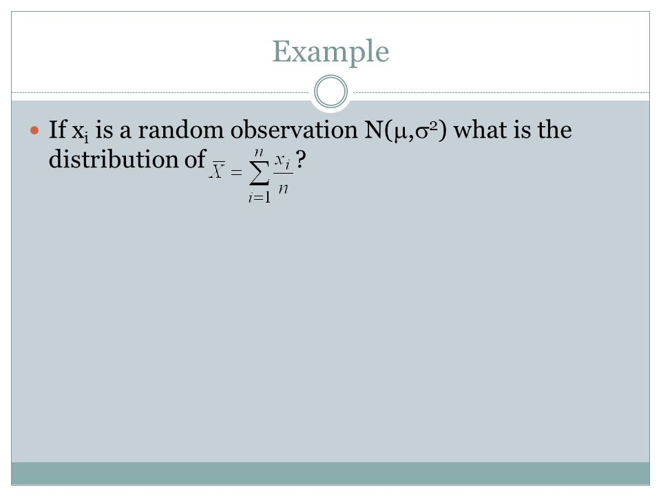 Example If x i is a random observation N(, 2 ) what is the distribution of