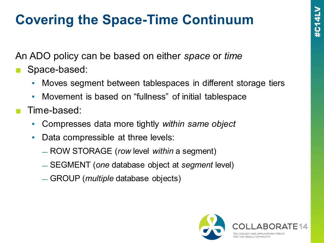 Covering the Space-Time Continuum An ADO policy can be based on either space or time Space-based: Moves segment between tablespaces in different storage tiers Movement is based on fullness of initial tablespace Time-based: Compresses data more tightly within same object Data compressible at three levels: ROW STORAGE (row level within a segment) SEGMENT (one database object at segment level) GROUP (multiple database objects)