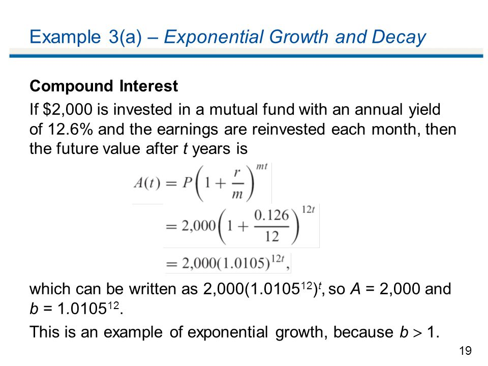 19 Example 3(a) – Exponential Growth and Decay Compound Interest If $2,000 is invested in a mutual fund with an annual yield of 12.6% and the earnings