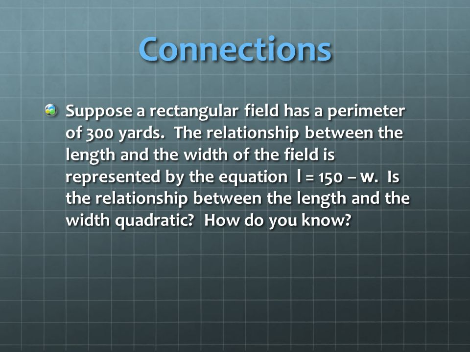 Connections Suppose a rectangular field has a perimeter of 300 yards. The relationship between the length and the width of the field is represented by