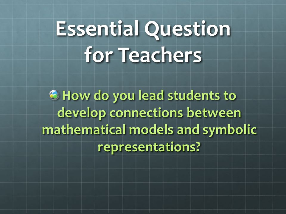 Essential Question for Teachers How do you lead students to develop connections between mathematical models and symbolic representations