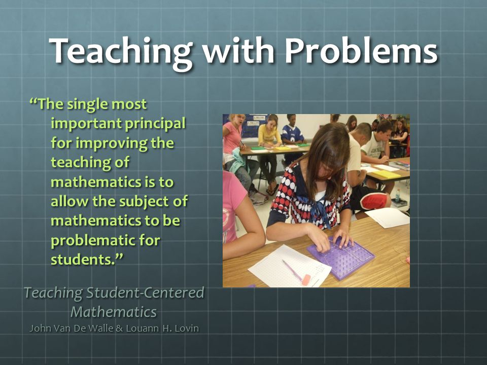 Teaching with Problems Teaching Student-Centered Mathematics John Van De Walle & Louann H.