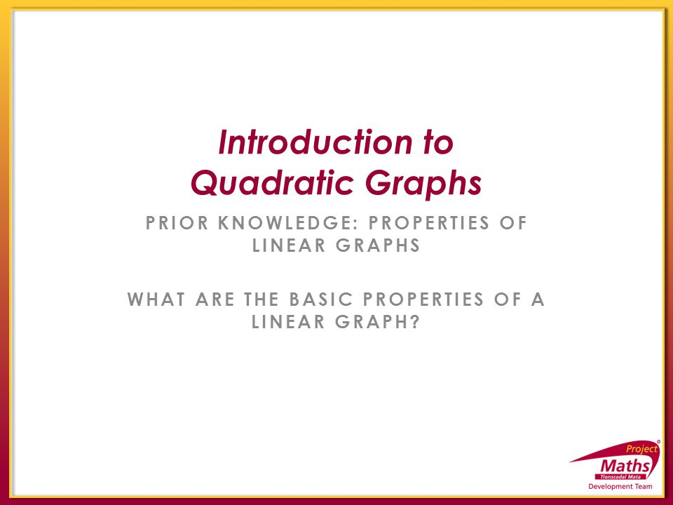 PRIOR KNOWLEDGE: PROPERTIES OF LINEAR GRAPHS WHAT ARE THE BASIC PROPERTIES OF A LINEAR GRAPH? Introduction to Quadratic Graphs