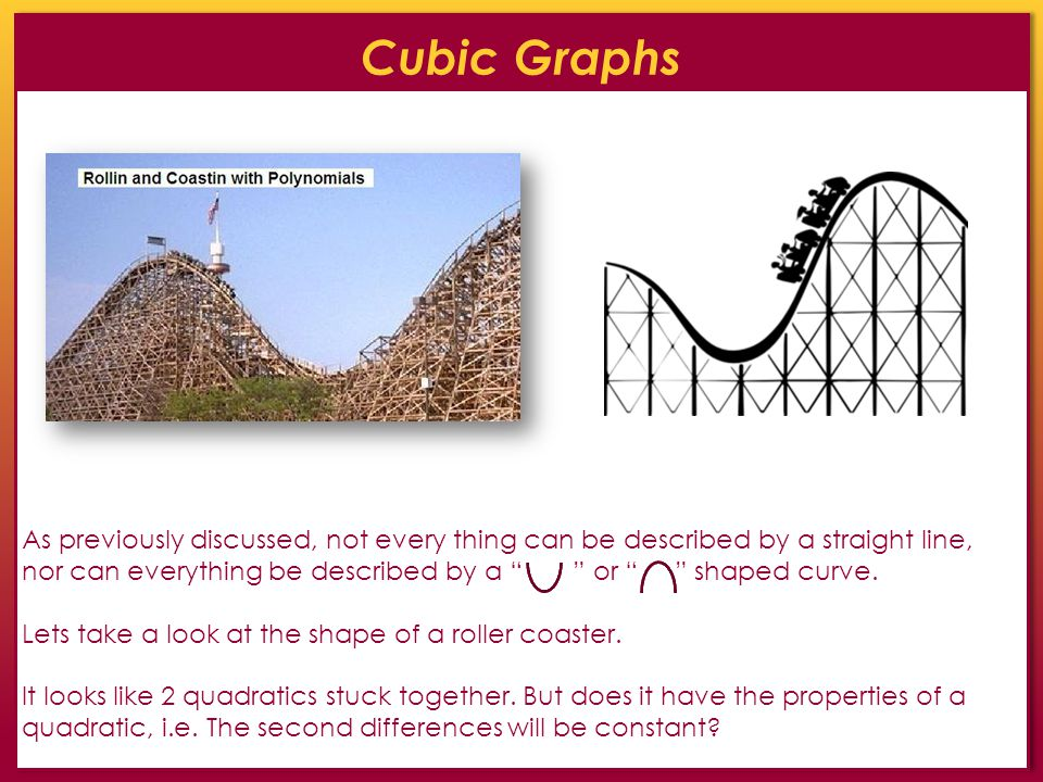 Cubic Graphs As previously discussed, not every thing can be described by a straight line, nor can everything be described by a or shaped curve. Lets