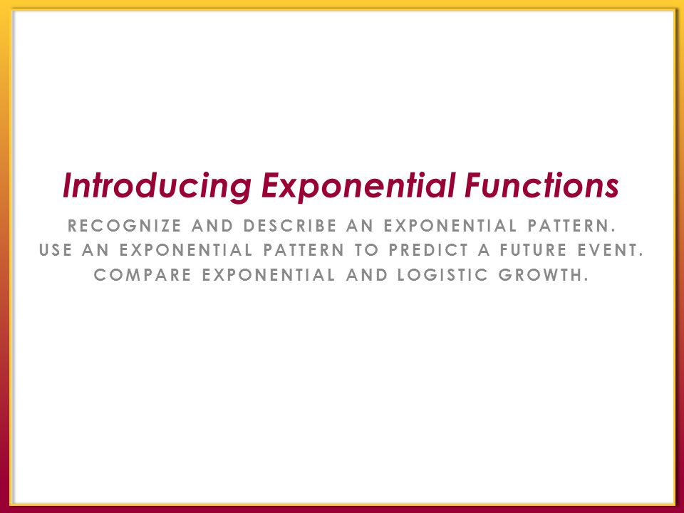 RECOGNIZE AND DESCRIBE AN EXPONENTIAL PATTERN. USE AN EXPONENTIAL PATTERN TO PREDICT A FUTURE EVENT. COMPARE EXPONENTIAL AND LOGISTIC GROWTH. Introduc