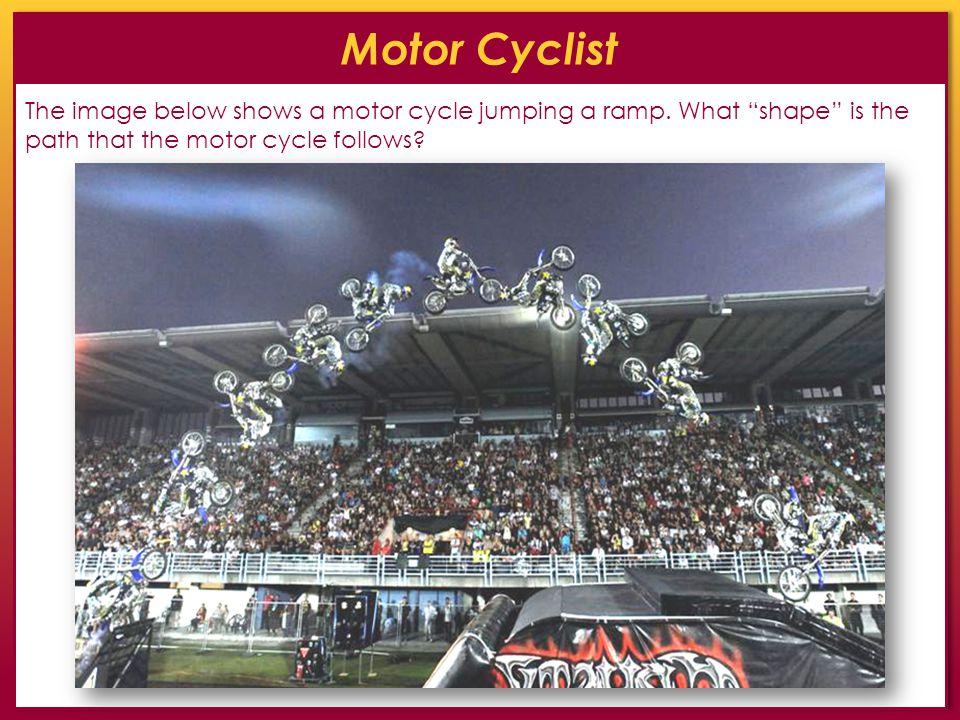 Motor Cyclist The image below shows a motor cycle jumping a ramp. What shape is the path that the motor cycle follows?
