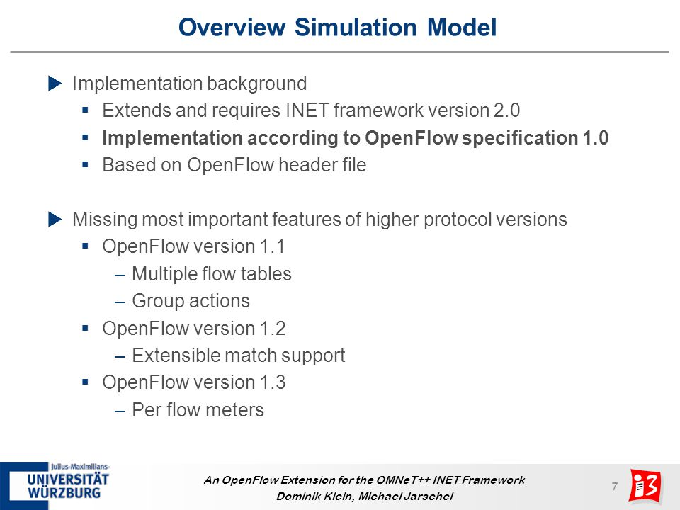 18 An OpenFlow Extension for the OMNeT++ INET Framework Dominik Klein, Michael Jarschel Thank You for Your Attention INET FRAMEWORK Code available at http://www3.informatik.uni-wuerzburg.de/research/ngn/openflow.shtml