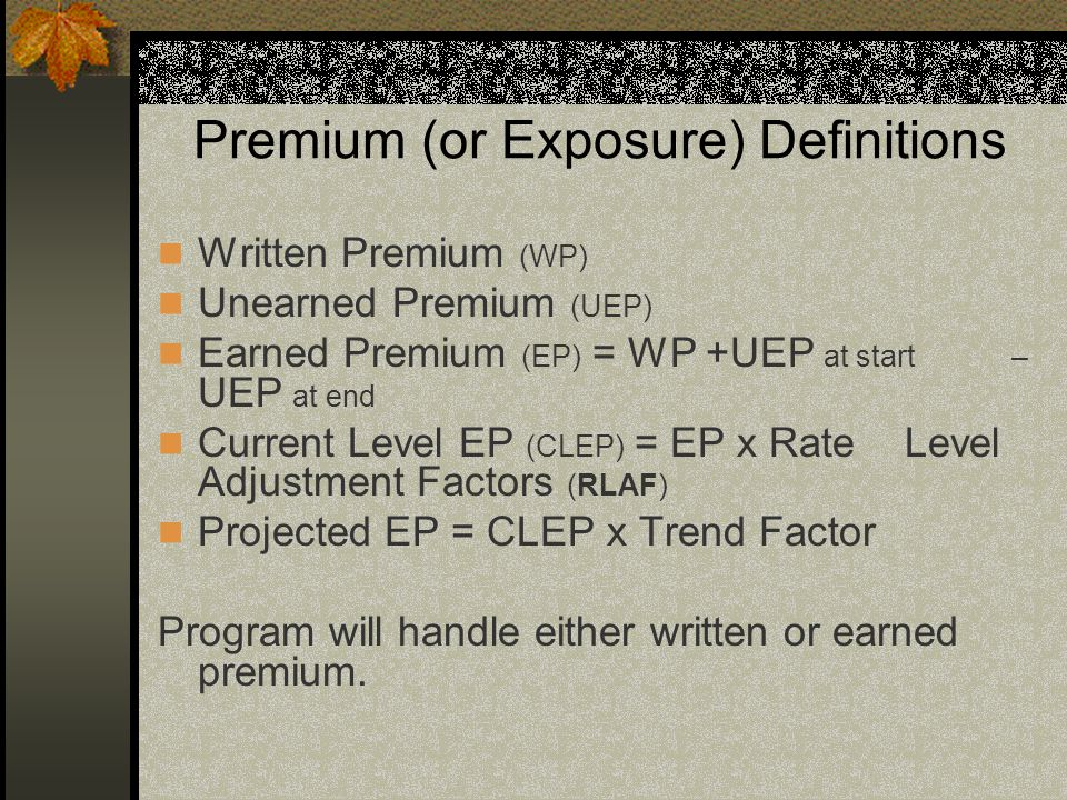 Premium (or Exposure) Definitions Written Premium (WP) Unearned Premium (UEP) Earned Premium (EP) = WP +UEP at start – UEP at end Current Level EP (CL
