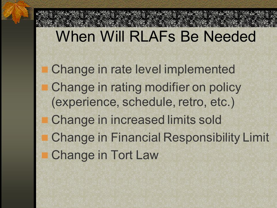 When Will RLAFs Be Needed Change in rate level implemented Change in rating modifier on policy (experience, schedule, retro, etc.) Change in increased