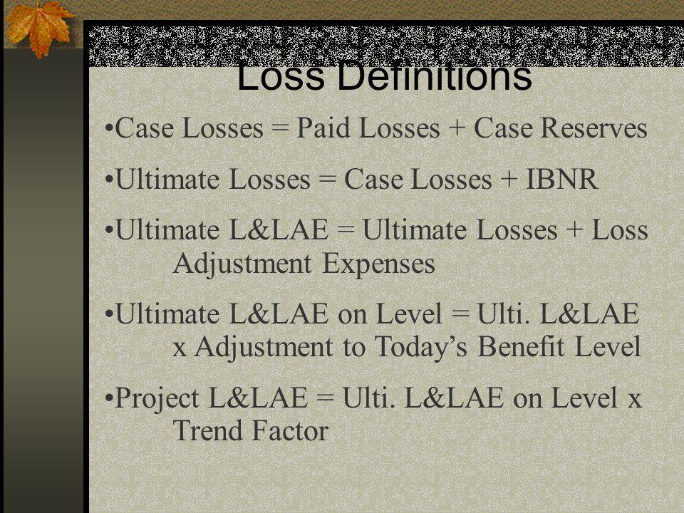 Loss Definitions Case Losses = Paid Losses + Case Reserves Ultimate Losses = Case Losses + IBNR Ultimate L&LAE = Ultimate Losses + Loss Adjustment Exp