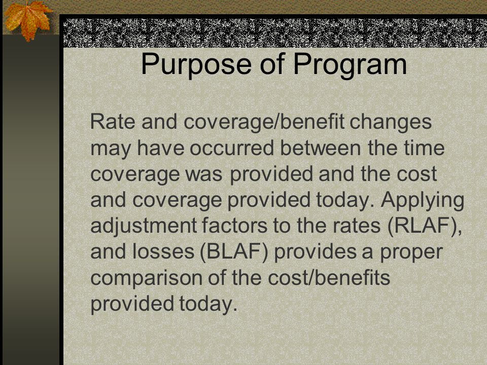 Purpose of Program Rate and coverage/benefit changes may have occurred between the time coverage was provided and the cost and coverage provided today