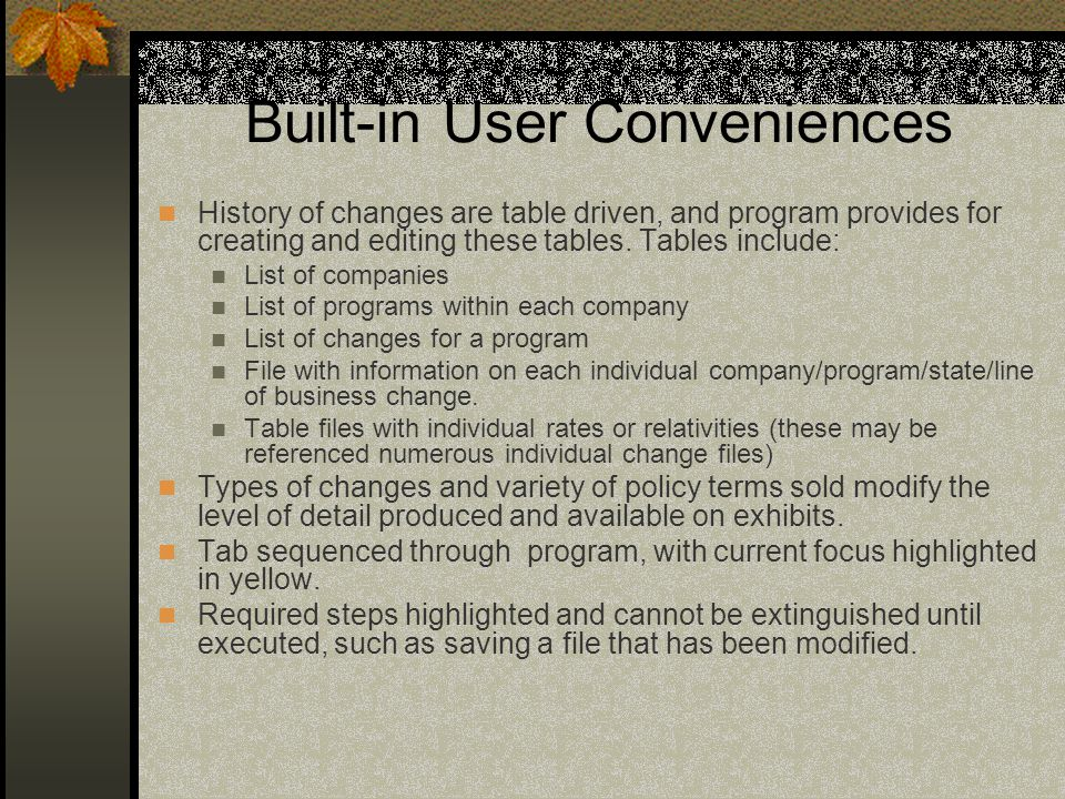 Program Flexibility includes: User defined companies and programs Individual Risk or Group of Risks adjusted effective dates All Lines of Business & Coverages and allows user to redefine coverages Up to 25 rate or benefit changes over 10 Experience Periods (handles partial or truncated years) Handles a mixture of policy terms of 1, 2, 3, 4, 6, or 12 mos