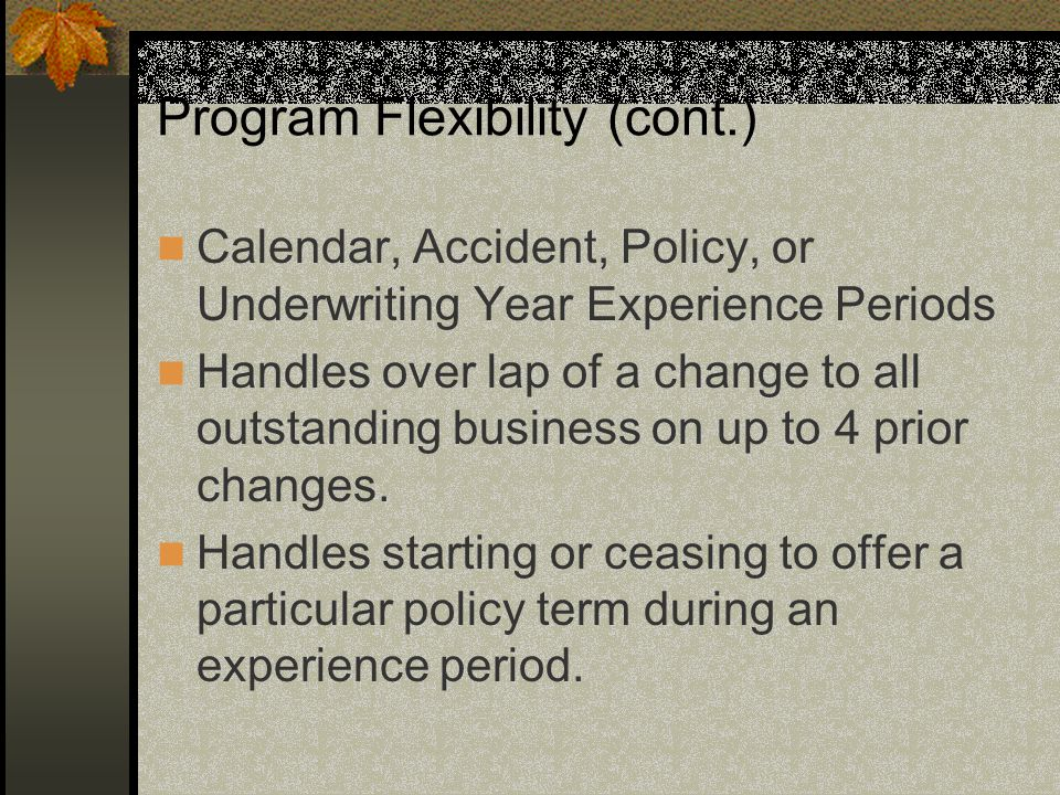 Program Flexibility (cont.) Calendar, Accident, Policy, or Underwriting Year Experience Periods Handles over lap of a change to all outstanding busine