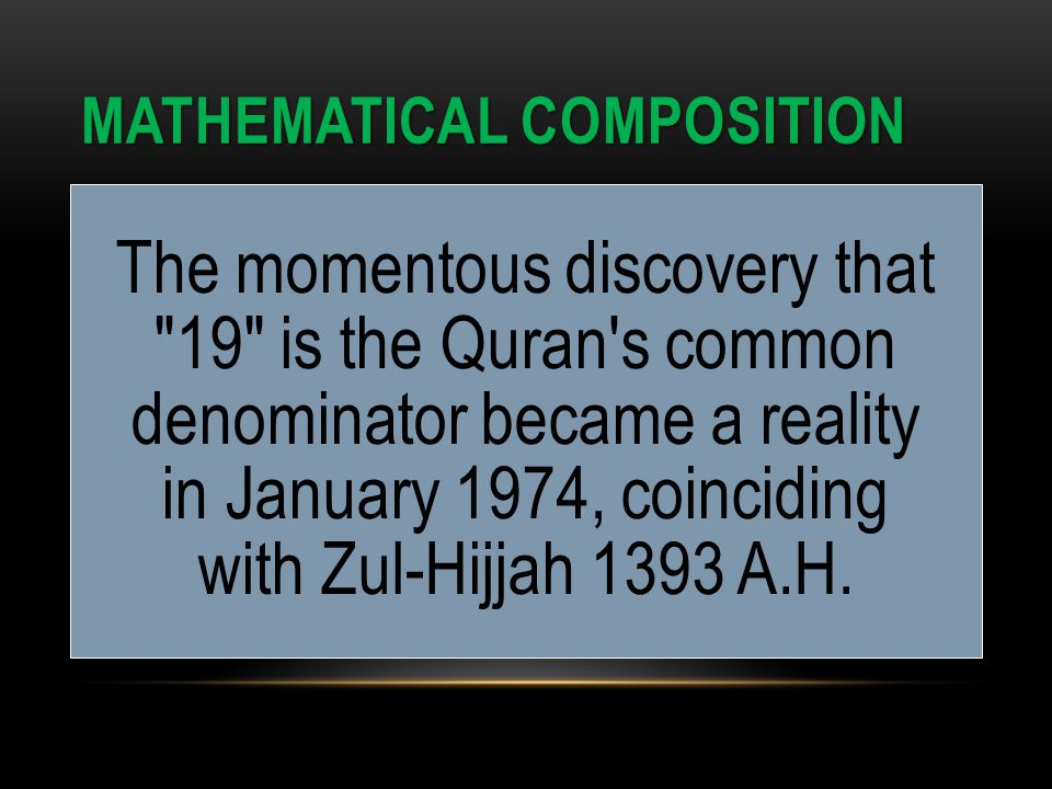MATHEMATICAL COMPOSITION The momentous discovery that 19 is the Quran s common denominator became a reality in January 1974, coinciding with Zul-Hijjah 1393 A.H.