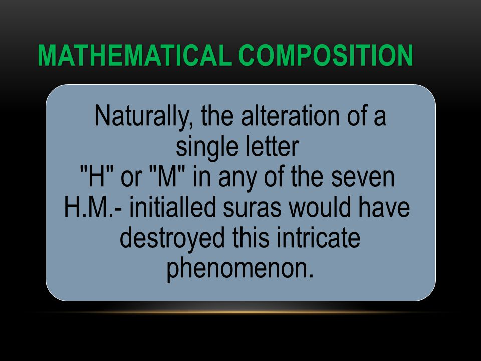 MATHEMATICAL COMPOSITION Naturally, the alteration of a single letter H or M in any of the seven H.M.- initialled suras would have destroyed this intricate phenomenon.