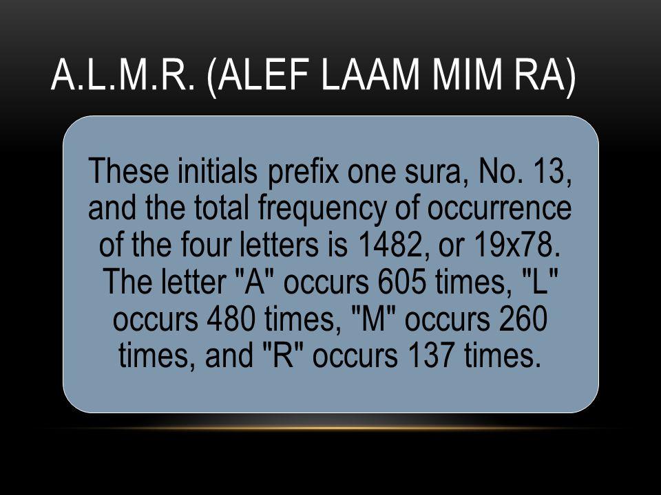 A.L.M.R. (ALEF LAAM MIM RA) These initials prefix one sura, No.