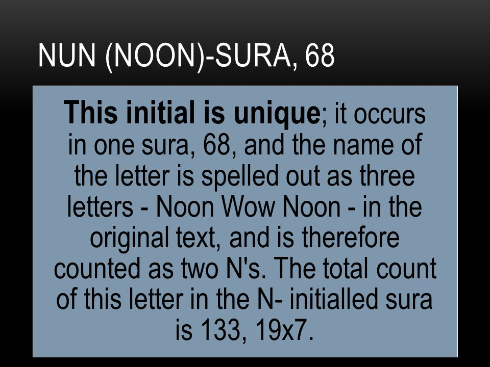 NUN (NOON)-SURA, 68 This initial is unique ; it occurs in one sura, 68, and the name of the letter is spelled out as three letters - Noon Wow Noon - in the original text, and is therefore counted as two N s.