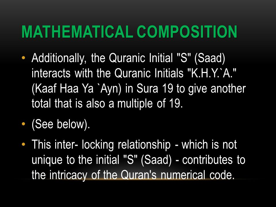 MATHEMATICAL COMPOSITION Additionally, the Quranic Initial S (Saad) interacts with the Quranic Initials K.H.Y.`A. (Kaaf Haa Ya `Ayn) in Sura 19 to give another total that is also a multiple of 19.