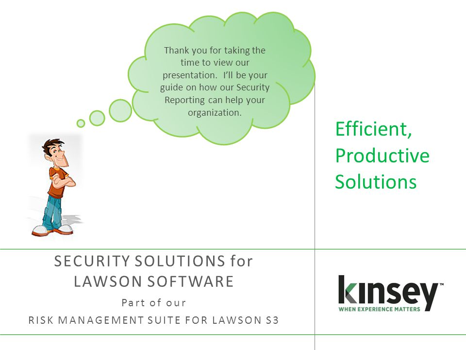 Efficient, Productive Solutions SECURITY SOLUTIONS for LAWSON SOFTWARE Part of our RISK MANAGEMENT SUITE FOR LAWSON S3 Thank you for taking the time to view our presentation.