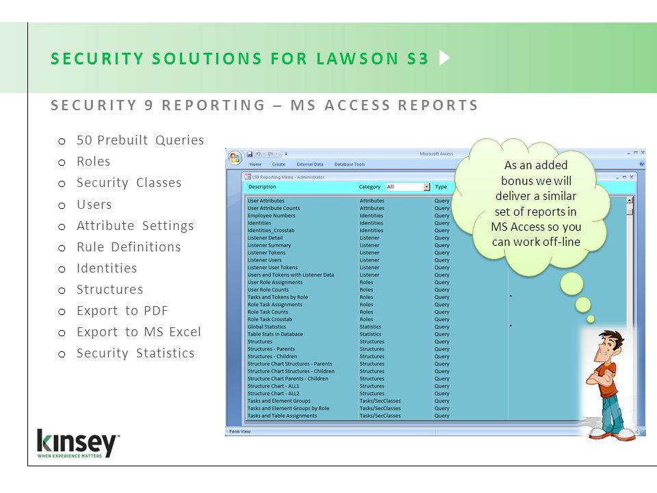 SECURITY SOLUTIONS FOR LAWSON S3 SECURITY 9 REPORTING – MS ACCESS REPORTS o 50 Prebuilt Queries o Roles o Security Classes o Users o Attribute Settings o Rule Definitions o Identities o Structures o Export to PDF o Export to MS Excel o Security Statistics As an added bonus we will deliver a similar set of reports in MS Access so you can work off-line